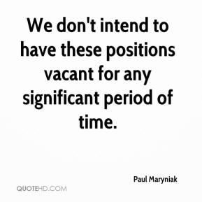 Paul Maryniak  - We don't intend to have these positions vacant for any significant period of time.