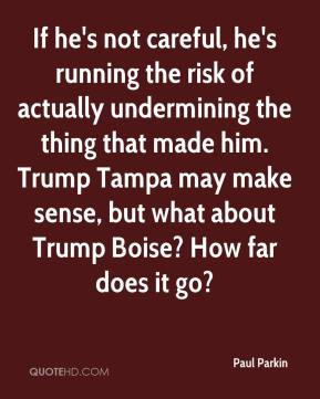 Paul Parkin  - If he's not careful, he's running the risk of actually undermining the thing that made him. Trump Tampa may make sense, but what about Trump Boise? How far does it go?
