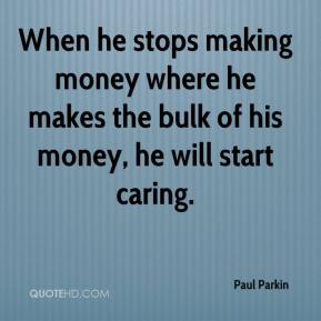 Paul Parkin  - When he stops making money where he makes the bulk of his money, he will start caring.