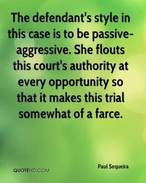 Paul Sequeira  - The defendant's style in this case is to be passive-aggressive. She flouts this court's authority at every opportunity so that it makes this trial somewhat of a farce.