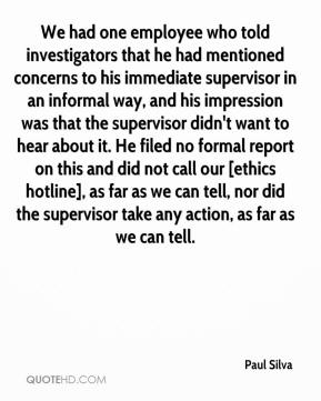 Paul Silva  - We had one employee who told investigators that he had mentioned concerns to his immediate supervisor in an informal way, and his impression was that the supervisor didn't want to hear about it. He filed no formal report on this and did not call our [ethics hotline], as far as we can tell, nor did the supervisor take any action, as far as we can tell.