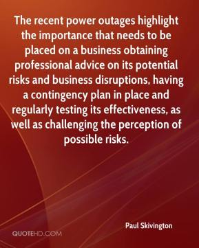 Paul Skivington  - The recent power outages highlight the importance that needs to be placed on a business obtaining professional advice on its potential risks and business disruptions, having a contingency plan in place and regularly testing its effectiveness, as well as challenging the perception of possible risks.