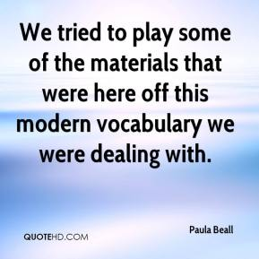 Paula Beall  - We tried to play some of the materials that were here off this modern vocabulary we were dealing with.