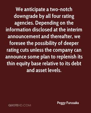 Peggy Furusaka  - We anticipate a two-notch downgrade by all four rating agencies. Depending on the information disclosed at the interim announcement and thereafter, we foresee the possibility of deeper rating cuts unless the company can announce some plan to replenish its thin equity base relative to its debt and asset levels.