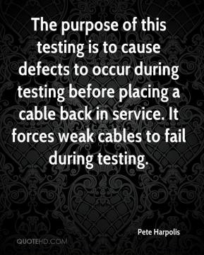 Pete Harpolis  - The purpose of this testing is to cause defects to occur during testing before placing a cable back in service. It forces weak cables to fail during testing.