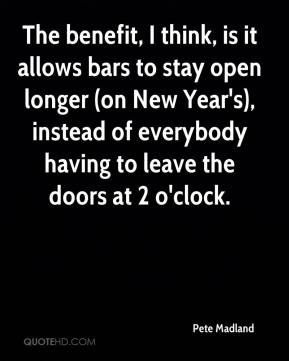 Pete Madland  - The benefit, I think, is it allows bars to stay open longer (on New Year's), instead of everybody having to leave the doors at 2 o'clock.