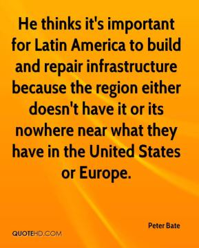 He thinks it's important for Latin America to build and repair infrastructure because the region either doesn't have it or its nowhere near what they have in the United States or Europe.