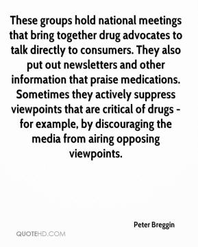 Peter Breggin  - These groups hold national meetings that bring together drug advocates to talk directly to consumers. They also put out newsletters and other information that praise medications. Sometimes they actively suppress viewpoints that are critical of drugs - for example, by discouraging the media from airing opposing viewpoints.