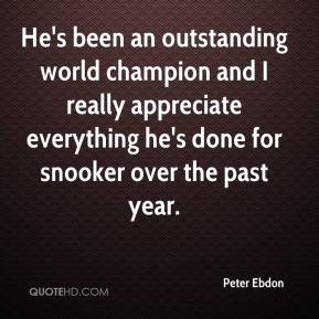 Peter Ebdon  - He's been an outstanding world champion and I really appreciate everything he's done for snooker over the past year.