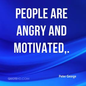 Peter George  - People are angry and motivated.