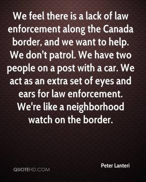 Peter Lanteri  - We feel there is a lack of law enforcement along the Canada border, and we want to help. We don't patrol. We have two people on a post with a car. We act as an extra set of eyes and ears for law enforcement. We're like a neighborhood watch on the border.