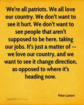 Peter Lanteri  - We're all patriots. We all love our country. We don't want to see it hurt. We don't want to see people that aren't supposed to be here, taking our jobs. It's just a matter of -- we love our country, and we want to see it change direction, as opposed to where it's heading now.
