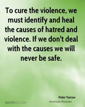 To cure the violence, we must identify and heal the causes of hatred and violence. If we don't deal with the causes we will never be safe.