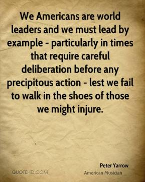 We Americans are world leaders and we must lead by example - particularly in times that require careful deliberation before any precipitous action - lest we fail to walk in the shoes of those we might injure.