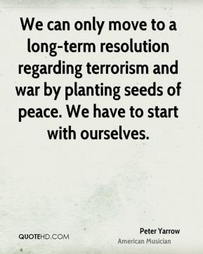 Peter Yarrow - We can only move to a long-term resolution regarding terrorism and war by planting seeds of peace. We have to start with ourselves.
