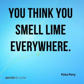Petra Perry  - You think you smell lime everywhere.