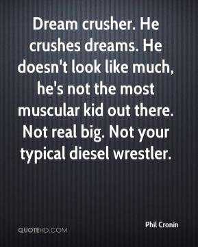 Phil Cronin  - Dream crusher. He crushes dreams. He doesn't look like much, he's not the most muscular kid out there. Not real big. Not your typical diesel wrestler.