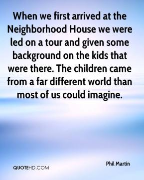 Phil Martin  - When we first arrived at the Neighborhood House we were led on a tour and given some background on the kids that were there. The children came from a far different world than most of us could imagine.