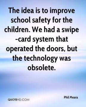 Phil Meara  - The idea is to improve school safety for the children. We had a swipe-card system that operated the doors, but the technology was obsolete.