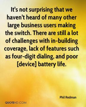 Phil Redman  - It's not surprising that we haven't heard of many other large business users making the switch. There are still a lot of challenges with in-building coverage, lack of features such as four-digit dialing, and poor [device] battery life.