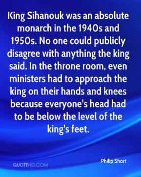 King Sihanouk was an absolute monarch in the 1940s and 1950s. No one could publicly disagree with anything the king said. In the throne room, even ministers had to approach the king on their hands and knees because everyone's head had to be below the level of the king's feet.