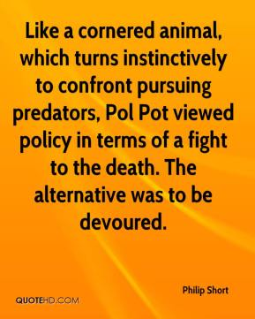 Like a cornered animal, which turns instinctively to confront pursuing predators, Pol Pot viewed policy in terms of a fight to the death. The alternative was to be devoured.