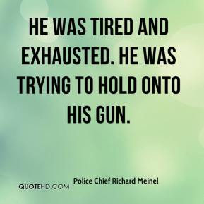 Police Chief Richard Meinel  - He was tired and exhausted. He was trying to hold onto his gun.