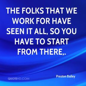 Preston Bailey  - The folks that we work for have seen it all, so you have to start from there.