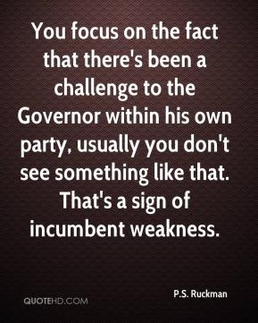 P.S. Ruckman  - You focus on the fact that there's been a challenge to the Governor within his own party, usually you don't see something like that. That's a sign of incumbent weakness.