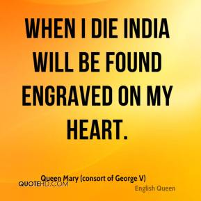 Queen Mary (consort of George V)  - When I die India will be found engraved on my heart.