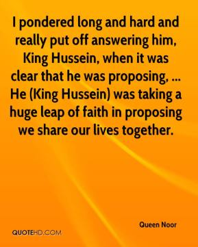 Queen Noor  - I pondered long and hard and really put off answering him, King Hussein, when it was clear that he was proposing, ... He (King Hussein) was taking a huge leap of faith in proposing we share our lives together.