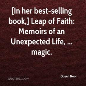 Queen Noor  - [In her best-selling book,] Leap of Faith: Memoirs of an Unexpected Life, ... magic.