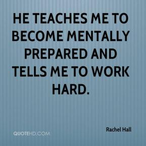 Rachel Hall  - He teaches me to become mentally prepared and tells me to work hard.