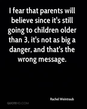 I fear that parents will believe since it's still going to children older than 3, it's not as big a danger, and that's the wrong message.