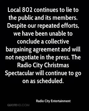 Radio City Entertainment  - Local 802 continues to lie to the public and its members. Despite our repeated efforts, we have been unable to conclude a collective bargaining agreement and will not negotiate in the press. The Radio City Christmas Spectacular will continue to go on as scheduled.