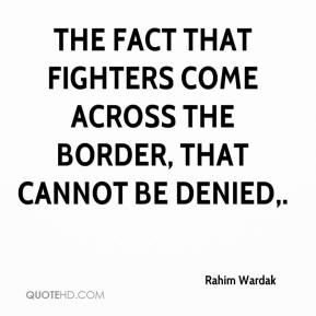 Rahim Wardak  - The fact that fighters come across the border, that cannot be denied.