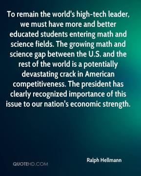 Ralph Hellmann  - To remain the world's high-tech leader, we must have more and better educated students entering math and science fields. The growing math and science gap between the U.S. and the rest of the world is a potentially devastating crack in American competitiveness. The president has clearly recognized importance of this issue to our nation's economic strength.