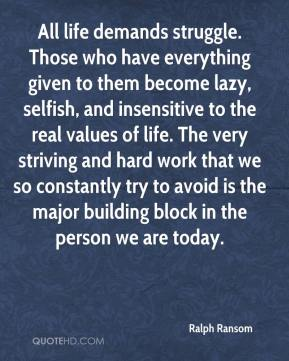 All life demands struggle. Those who have everything given to them become lazy, selfish, and insensitive to the real values of life. The very striving and hard work that we so constantly try to avoid is the major building block in the person we are today.