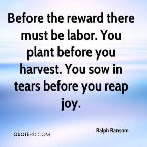 Before the reward there must be labor. You plant before you harvest. You sow in tears before you reap joy.