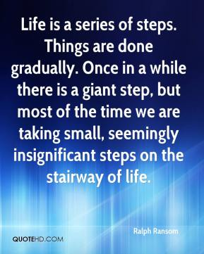 Ralph Ransom - Life is a series of steps. Things are done gradually. Once in a while there is a giant step, but most of the time we are taking small, seemingly insignificant steps on the stairway of life.