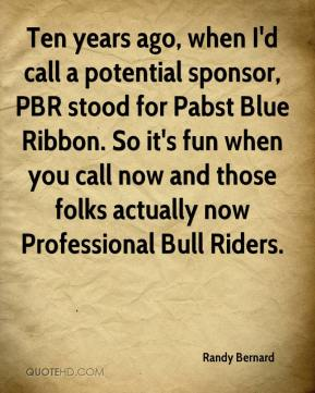 Randy Bernard  - Ten years ago, when I'd call a potential sponsor, PBR stood for Pabst Blue Ribbon. So it's fun when you call now and those folks actually now Professional Bull Riders.