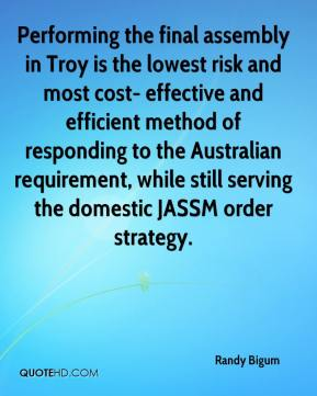 Randy Bigum  - Performing the final assembly in Troy is the lowest risk and most cost- effective and efficient method of responding to the Australian requirement, while still serving the domestic JASSM order strategy.