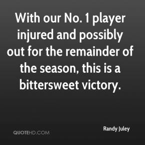 Randy Juley  - With our No. 1 player injured and possibly out for the remainder of the season, this is a bittersweet victory.