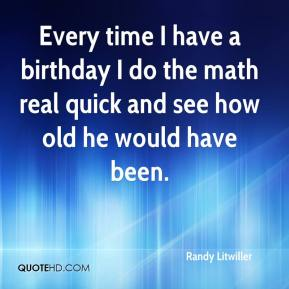 Randy Litwiller  - Every time I have a birthday I do the math real quick and see how old he would have been.