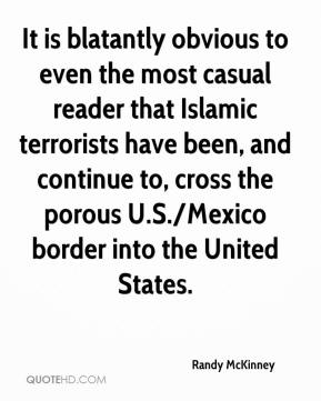 Randy McKinney  - It is blatantly obvious to even the most casual reader that Islamic terrorists have been, and continue to, cross the porous U.S./Mexico border into the United States.