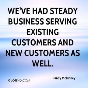 Randy McKinney  - We've had steady business serving existing customers and new customers as well.
