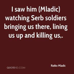 I saw him (Mladic) watching Serb soldiers bringing us there, lining us up and killing us.