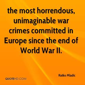 the most horrendous, unimaginable war crimes committed in Europe since the end of World War II.