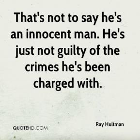Ray Hultman  - That's not to say he's an innocent man. He's just not guilty of the crimes he's been charged with.