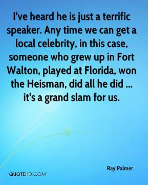 Ray Palmer  - I've heard he is just a terrific speaker. Any time we can get a local celebrity, in this case, someone who grew up in Fort Walton, played at Florida, won the Heisman, did all he did ... it's a grand slam for us.